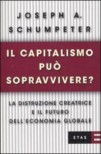 Libro Il capitalismo può sopravvivere? La distruzione creatrice e il futuro dell'economia globale Joseph A. Schumpeter