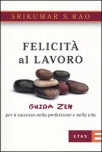 Felicità al lavoro. Guida zen per il successo nella professione e nella vita