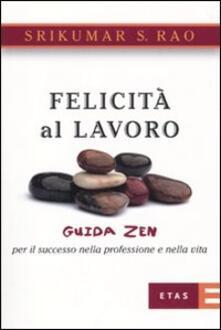 Felicità al lavoro. Guida zen per il successo nella professione e nella vita - Srikumar S. Rao - copertina
