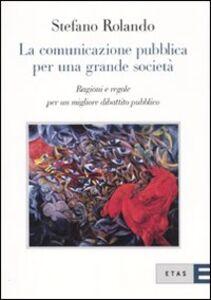 Foto Cover di La comunicazione pubblica per una grande società. Ragioni e regole per un migliore dibattito pubblico, Libro di Stefano Rolando, edito da Etas