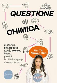 Questione di chimica. Dentrificio, smartphone, caffè, sonno, amore... perché la chimica spiega davvero tutto - Mai Thi Nguyen-Kim - copertina