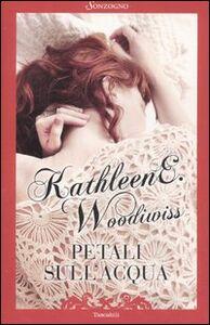 Libro Petali sull'acqua. Un'avventura del cuore e dei sensi tra la verde Irlanda e lo sconfinato nuovo mondo Kathleen E. Woodiwiss