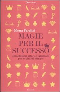 Libro Magie per il successo. Incantesimi altari e talismani per aspiranti streghe Maura Parolini