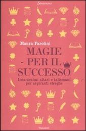 Magie per il successo. Incantesimi altari e talismani per aspiranti streghe