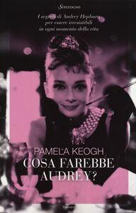 Foto Cover di Cosa farebbe Audrey? I segreti di Audrey Hepburn per essere irresistibili in ogni momento della vita, Libro di Pamela Keogh, edito da Sonzogno
