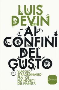 Libro Ai confini del gusto. Viaggio straordinario fra i cibi più insoliti del pianeta Luis Devin