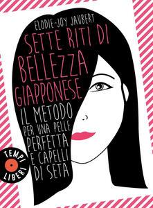 Sette riti di bellezza giapponese. Il metodo per una pelle perfetta e capelli di seta - Elodie-Joy Jaubert,M. Curtoni,M. Parolini - ebook