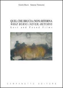 Quel che brucia (non) ritorna-What burns (never) returns. Lost and found films. Ediz. bilingue - Giulio Bursi,Simone Venturini - copertina