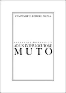 Libro Ad un interlocutore muto Valentina Morassutti