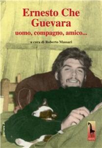Ernesto Che Guevara. Uomo, compagno, amico.. Con DVD