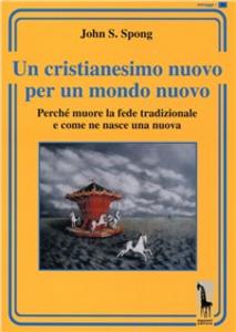 Libro Un cristianesimo nuovo per un mondo nuovo. Perché muore la fede tradizionale e come ne nasce una nuova John S. Spong
