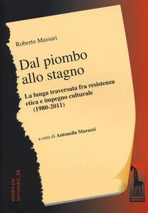 Foto Cover di Dal piombo allo stagno. La lunga traversata fra resistenza etica e impegno culturale (1980-2011), Libro di Roberto Massari, edito da Massari