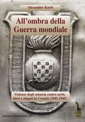 All'ombra della guerra mondiale. Violenze degli ustascia in Croazia contro serbi, ebrei e rom (1941-1945)