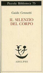 Libro Il silenzio del corpo. Materiali per studio di medicina Guido Ceronetti