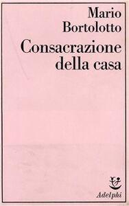 Foto Cover di Consacrazione della casa, Libro di Mario Bortolotto, edito da Adelphi