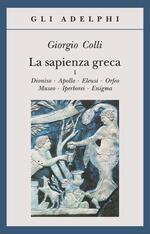 La sapienza greca. Dioniso, Apollo, Eleusi, Orfeo, Museo, Iperborei, Enigma. Vol. 1