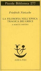 Libro La filosofia nell'epoca tragica dei greci-Scritti 1870-73 Friedrich Nietzsche