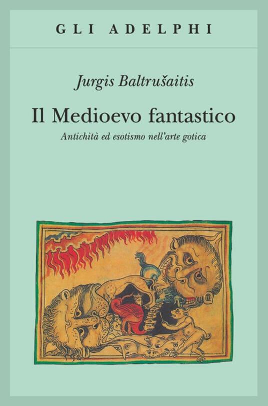 Il medioevo fantastico. Antichità ed esotismi nell'arte gotica - Jurgis Baltrusaitis - copertina