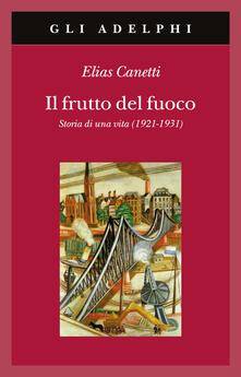 Il frutto del fuoco. Storia di una vita (1921-1931) - Elias Canetti - copertina