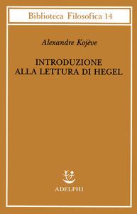 Introduzione alla lettura di Hegel - Lezioni sulla «Fenomenologia dello Spirito» tenute dal 1933 al 1939 all' Ecole Pratique des Hautes Etudes raccolte e...
