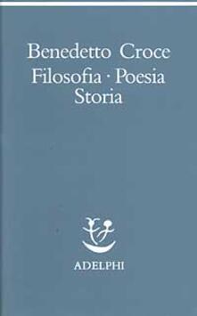 Filosofia, poesia, storia. Pagine tratte da tutte le opere a cura dell' autore - Benedetto Croce - copertina