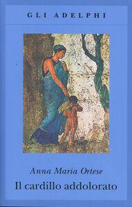 Foto Cover di Il cardillo addolorato, Libro di Anna M. Ortese, edito da Adelphi