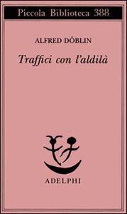 Foto Cover di Traffici con l'aldilà, Libro di Alfred Döblin, edito da Adelphi