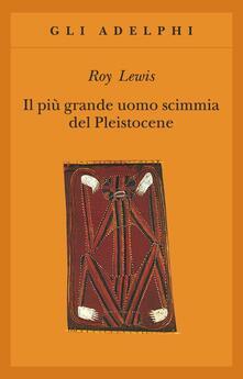 Il più grande uomo scimmia del pleistocene - Roy Lewis - copertina