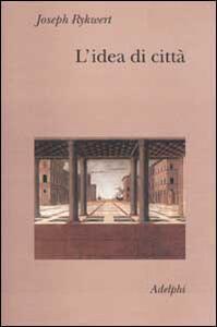 L' idea di città. Antropologia della forma urbana nel mondo antico