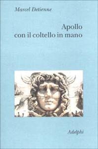 Apollo con il coltello in mano. Un approccio sperimentale al politeismo greco - Marcel Detienne - copertina