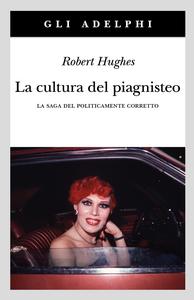 Libro La cultura del piagnisteo. La saga del politicamente corretto Robert Hughes