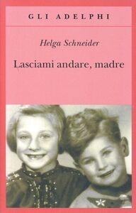Foto Cover di Lasciami andare, madre, Libro di Helga Schneider, edito da Adelphi