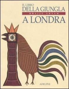 Il libro della giungla a Londra - Bhajju Shyam,Sirish Rao,Gita Wolf - copertina