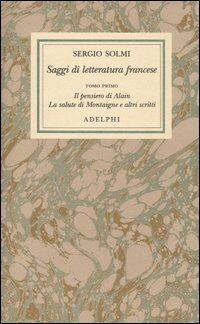 Opere. Vol. 4\1: Saggi di letteratura francese. Il pensiero di Alain - La salute di Montaigne e altri scritti.