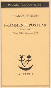 Frammenti postumi. Vol. 3: Estate 1872-Autunno 1873. - Friedrich Nietzsche - copertina
