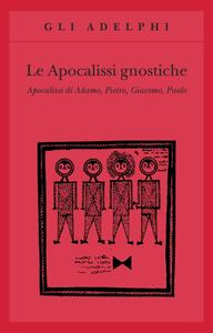 Le apocalissi gnostiche. Apocalisse di Adamo, Pietro, Giacomo, Paolo - copertina