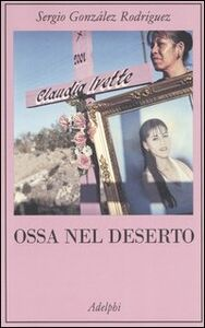 Foto Cover di Ossa nel deserto, Libro di Sergio González Rodríguez, edito da Adelphi