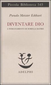 Diventare Dio. L'insegnamento di sorella Katrei - Pseudo Meister Eckhart - copertina