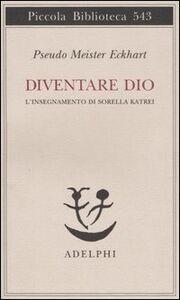 Foto Cover di Diventare Dio. L'insegnamento di sorella Katrei, Libro di Pseudo Meister Eckhart, edito da Adelphi