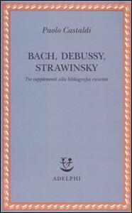 Bach, Debussy, Strawinsky. Tre supplementi alla bibliografia esistente - Paolo Castaldi - copertina