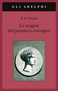Le origini del pensiero europeo. Intorno al corpo, la mente, l'anima, il mondo, il tempo e il destino - Richard Broxton Onians - copertina