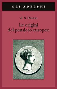 Libro Le origini del pensiero europeo. Intorno al corpo, la mente, l'anima, il mondo, il tempo e il destino Richard Broxton Onians