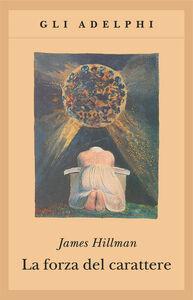 Libro La forza del carattere. La vita che dura James Hillman