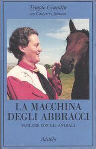 Foto Cover di La macchina degli abbracci. Parlare con gli animali, Libro di Temple Grandin,Catherine Johnson, edito da Adelphi