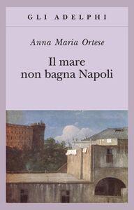 Foto Cover di Il mare non bagna Napoli, Libro di Anna M. Ortese, edito da Adelphi