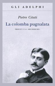 Foto Cover di La colomba pugnalata. Proust e la «Recherche», Libro di Pietro Citati, edito da Adelphi