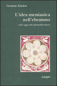 Foto Cover di L' idea messianica nell'ebraismo e altri saggi sulla spiritualità ebraica, Libro di Gershom Scholem, edito da Adelphi