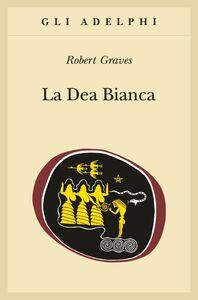 Libro La dea bianca. Grammatica storica del mito poetico Robert Graves
