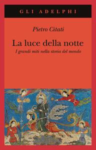La luce della notte. I grandi miti nella storia del mondo - Pietro Citati - copertina