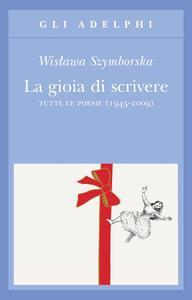 La gioia di scrivere. Tutte le poesie (1945-2009). Testo polacco a fronte - Wislawa Szymborska - copertina
